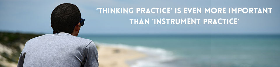 Thinking practice is even more important than instrument practice